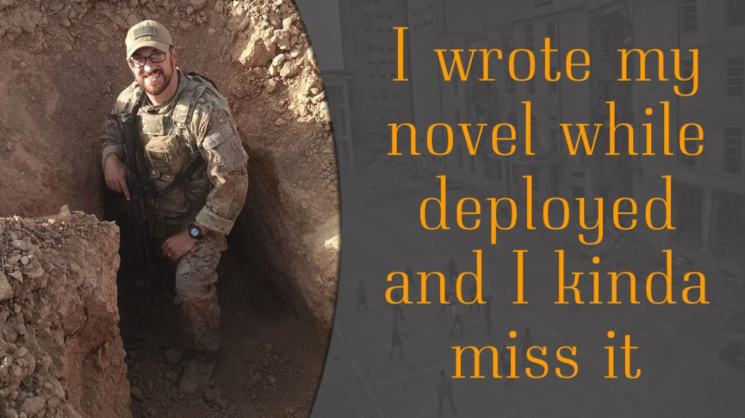 I wrote my novel while deployed and I kinda miss it